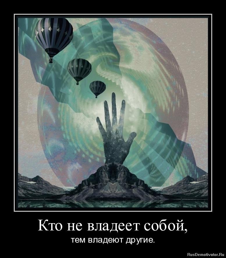 Кто не владеет собой, - тем владеют другие.