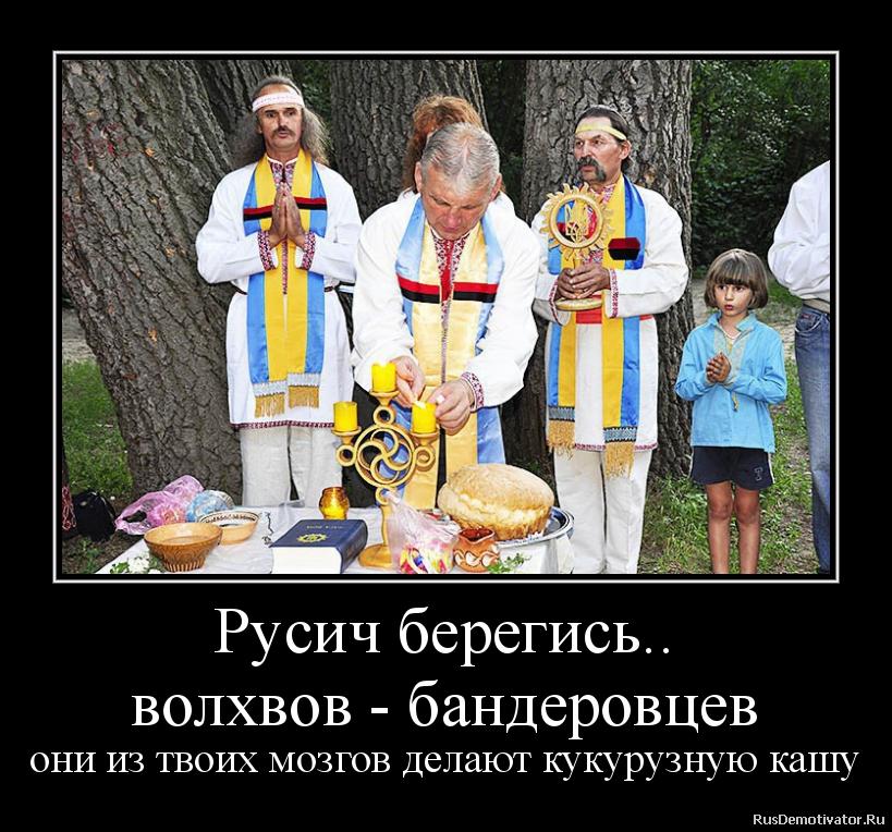 Русич берегись.. волхвов - бандеровцев они из твоих мозгов делают кукурузную кашу