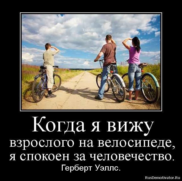 Когда я вижу взрослого на велосипеде, я спокоен за человечество. - Герберт Уэллс.