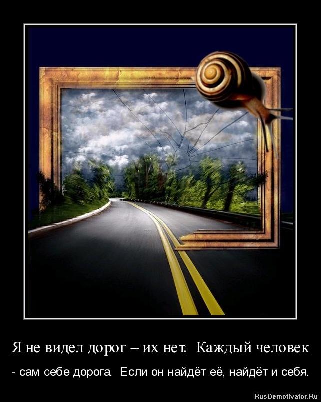 Я не видел дорог – их нет. Каждый человек - - сам себе дорога. Если он найдёт её, найдёт и себя.