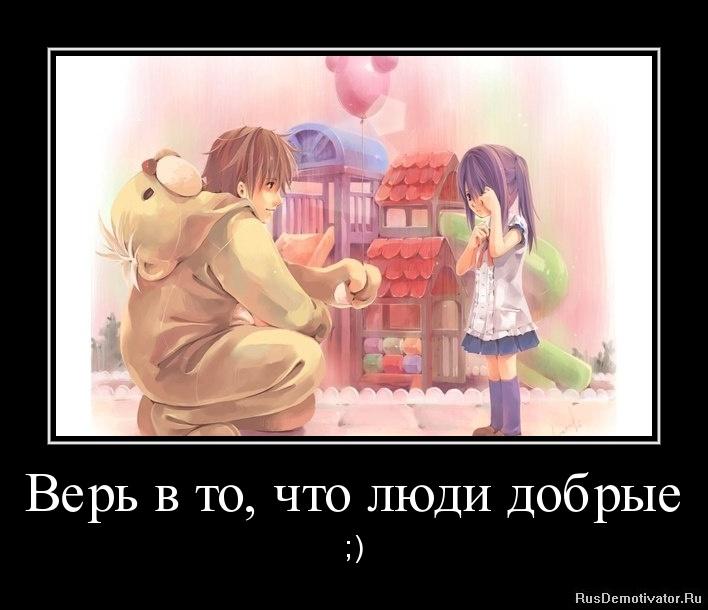 Верь в то, что люди добрые - ;)