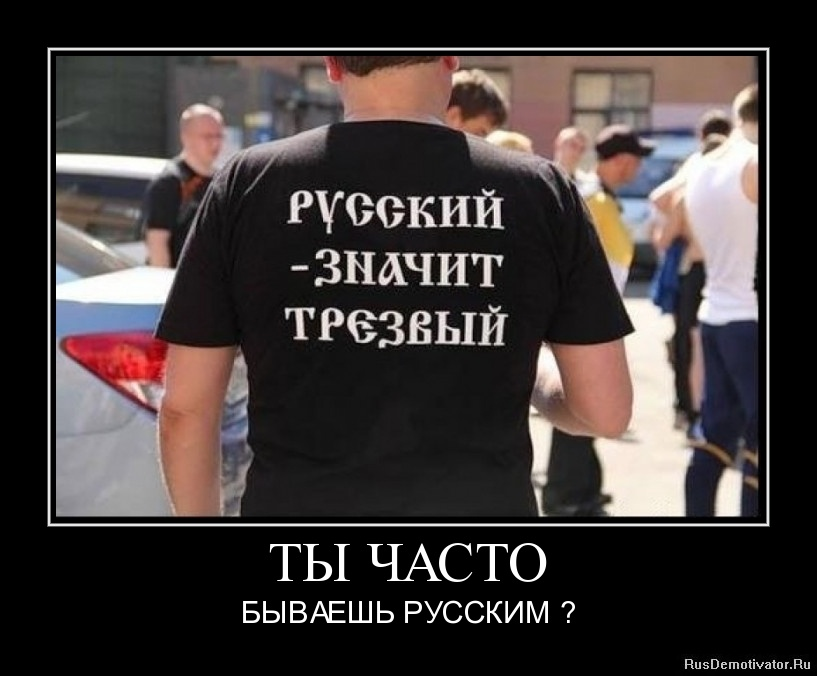 ТЫ ЧАСТО - БЫВАЕШЬ РУССКИМ ?