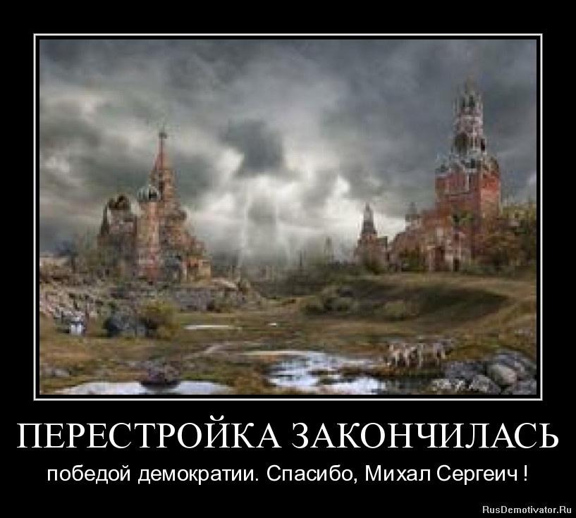 ПЕРЕСТРОЙКА ЗАКОНЧИЛАСЬ - победой демократии. Спасибо, Михал Сергеич !