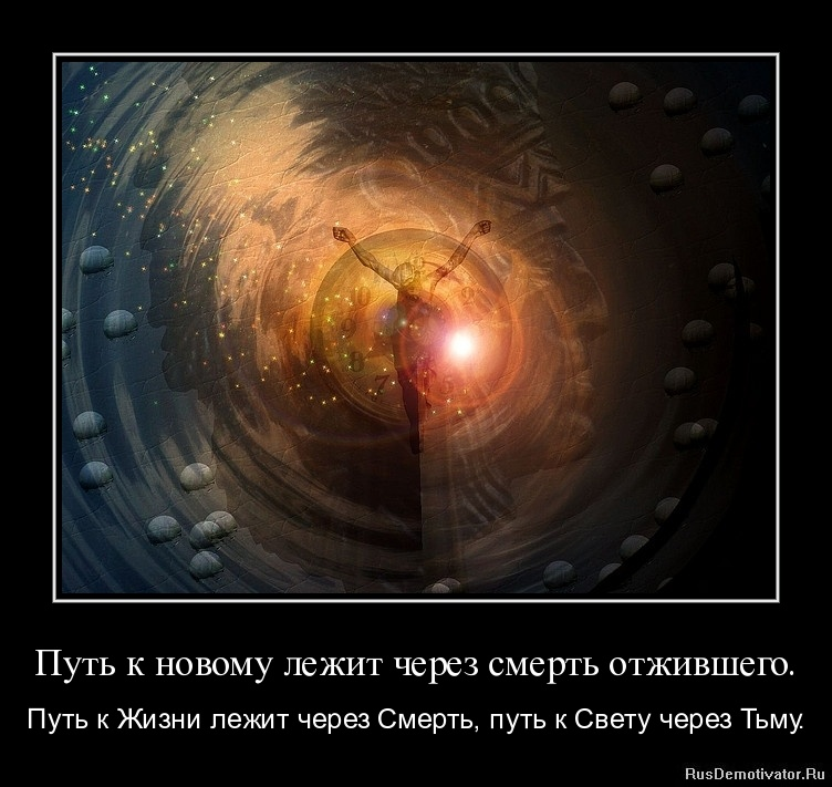 Путь к новому лежит через смерть отжившего. - Путь к Жизни лежит через Смерть, путь к Свету через Тьму.