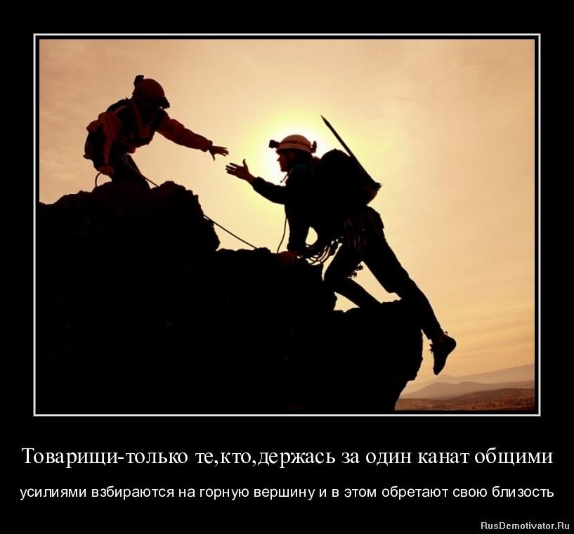 Товарищи - только те, кто,держась за один канат общими - усилиями взбираются на горную вершину и в этом обретают свою близость