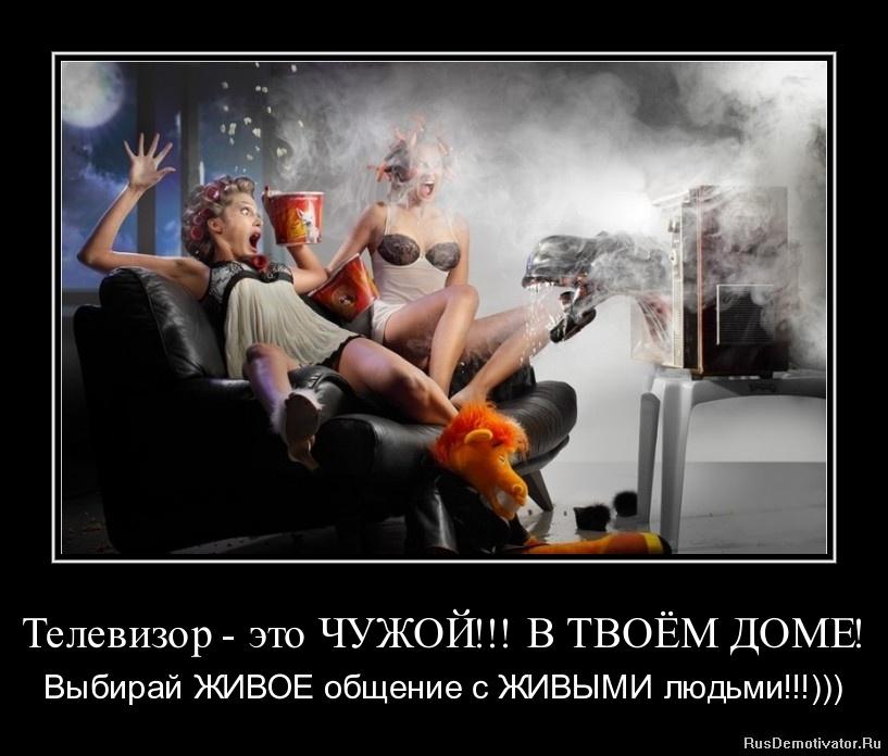 Телевизор - это ЧУЖОЙ!!! В ТВОЁМ ДОМЕ! - Выбирай ЖИВОЕ общение с ЖИВЫМИ людьми!!!)))
