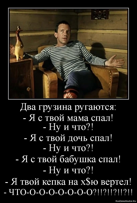 Два грузина ругаются: - Я с твой мама спал! - Ну и что?! - Я с твой дочь спал! - Ну и что?! - Я с твой бабушка спал! - Ну и что?! - Я твой кепка на х$ю вертел! - ЧТО-О-О-О-О-О-О-О?!!?!!?!!?!!