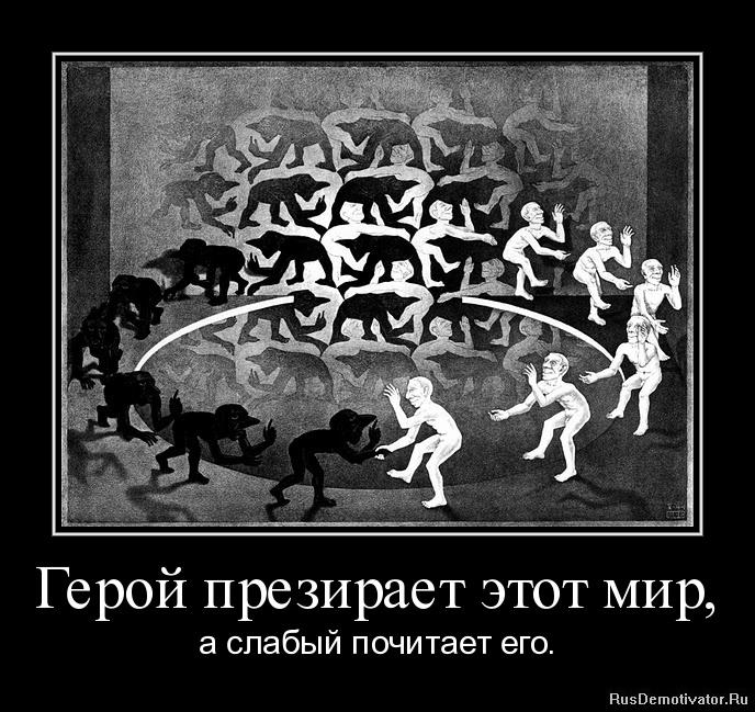 Герой презирает этот мир, - а слабый почитает его.