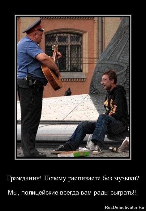Гражданин! Почему распиваете без музыки? - Мы, полицейские всегда вам рады сыграть!!!