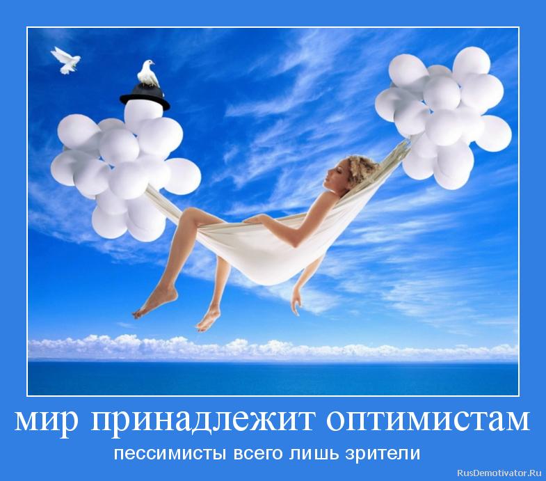 мир принадлежит оптимистам - пессимисты всего лишь зрители
