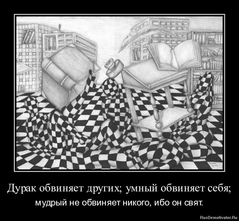 Дурак обвиняет других; умный обвиняет себя; - мудрый не обвиняет никого, ибо он свят.