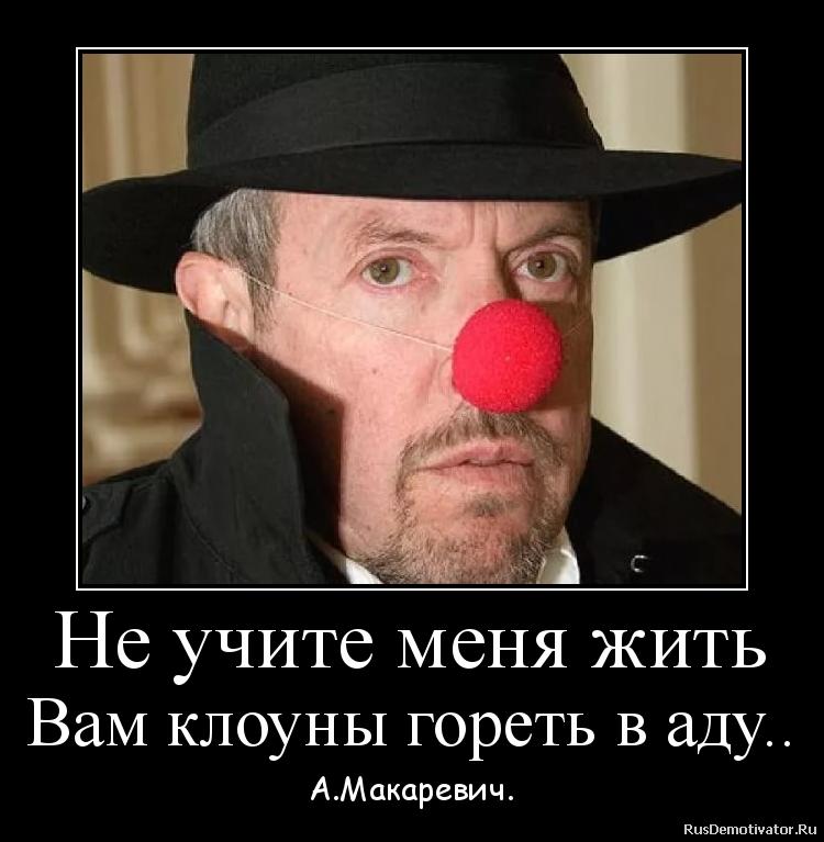 Не учите меня жить Вам клоуны гореть в аду.. - А.Макаревич.