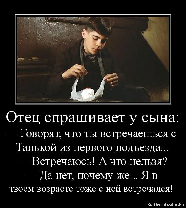 Отец спрашивает у сына: — Говорят, что ты встречаешься с  Танькой из первого подъезда... — Встречаюсь! А что нельзя? — Да нет, почему же... Я в  твоем возрасте тоже с ней встречался!