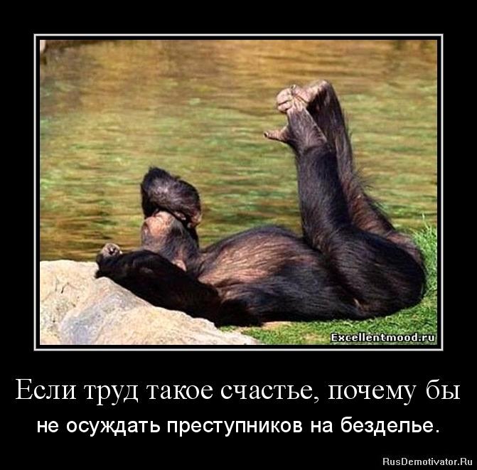 Если труд такое счастье, почему бы - не осуждать преступников на безделье.