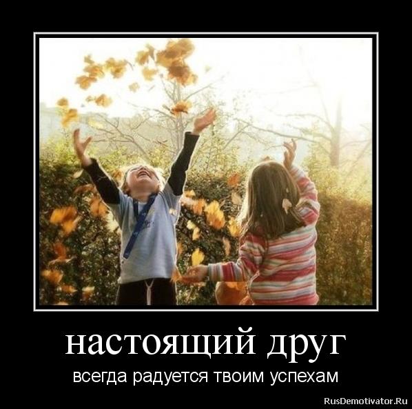 настоящий друг - всегда радуется твоим успехам