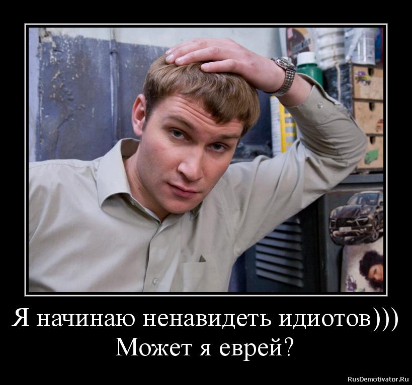 Я начинаю ненавидеть идиотов))) Может я еврей?