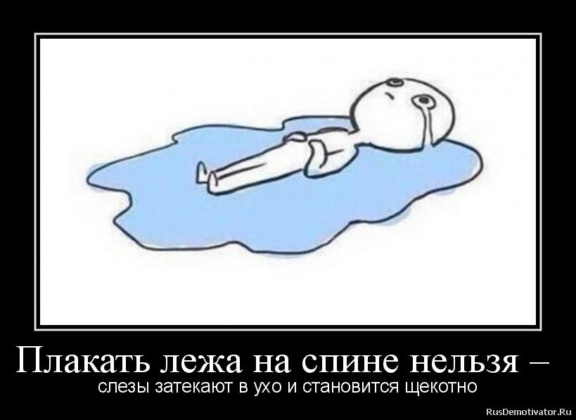Плакать лежа на спине нельзя –  - слезы затекают в ухо и становится щекотно