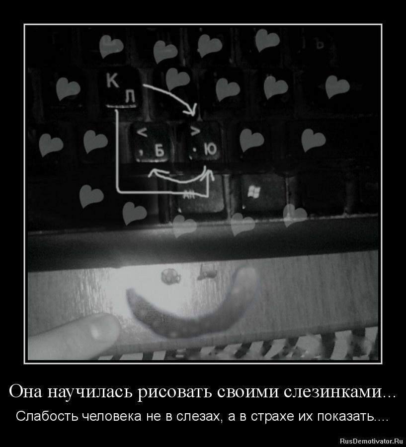 Она научилась рисовать своими слезинками... - Слабость человека не в слезах, а в страхе их показать....