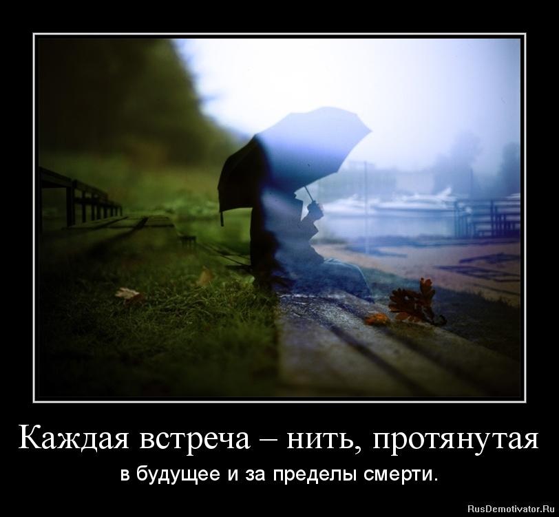 Каждая встреча – нить, протянутая - в будущее и за пределы смерти.