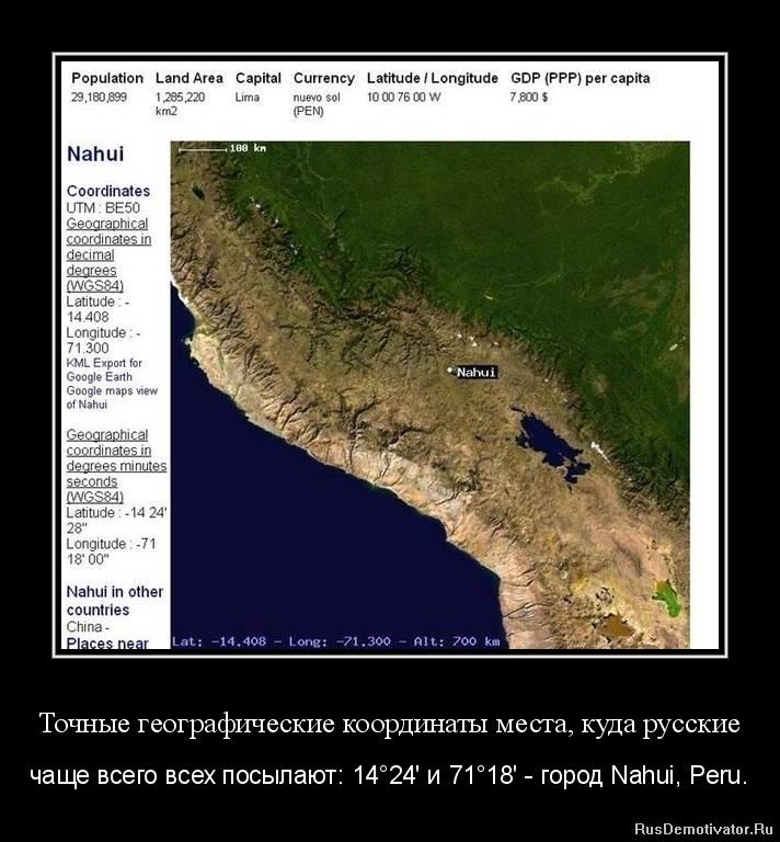Точные географические координаты места, куда русские - чаще всего всех посылают: 14°24' и 71°18' - город Nahui, Peru.