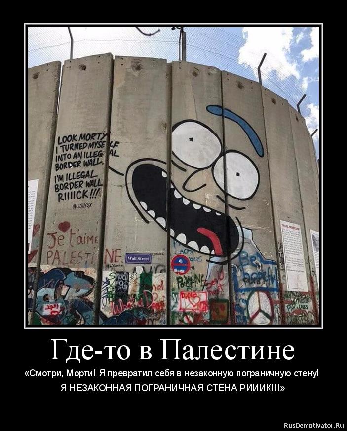 Где-то в Палестине - «Смотри, Морти! Я превратил себя в незаконную пограничную стену! Я НЕЗАКОННАЯ ПОГРАНИЧНАЯ СТЕНА РИИИК!!!»