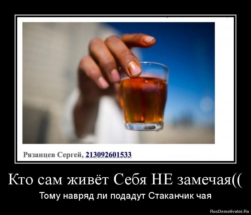 Кто сам живёт Себя НЕ замечая(( - Тому навряд ли подадут Стаканчик чая