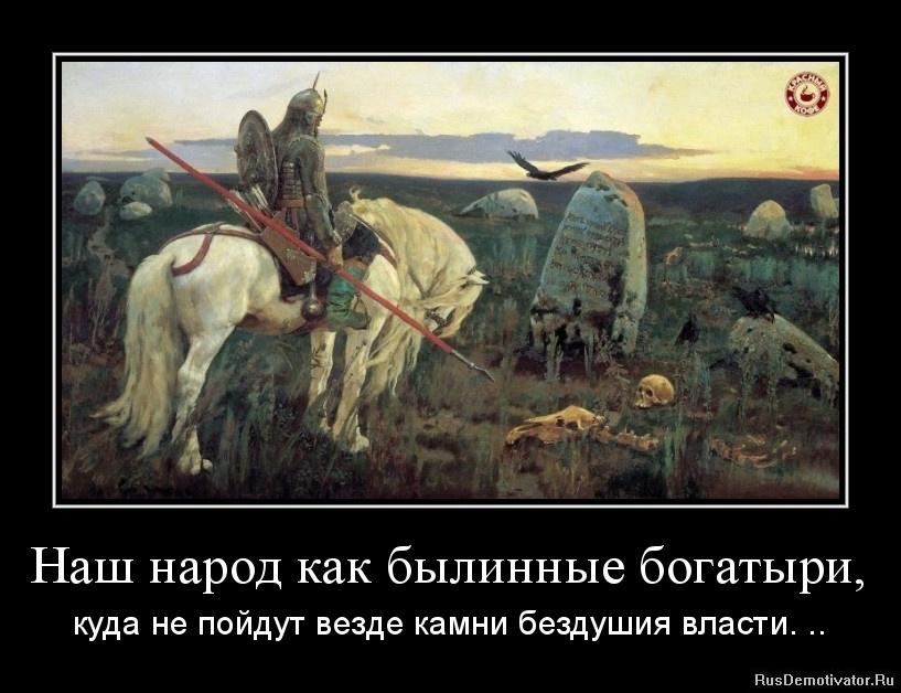 Наш народ как былинные богатыри, - куда не пойдут везде камни бездушия власти. ..