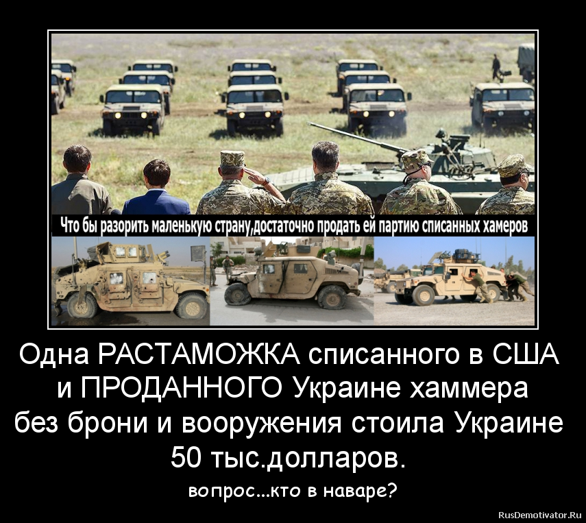 Одна РАСТАМОЖКА списанного в США  и ПРОДАННОГО Украине хаммера без брони и вооружения стоила Украине  50 тыс.долларов.  - вопрос...кто в наваре?