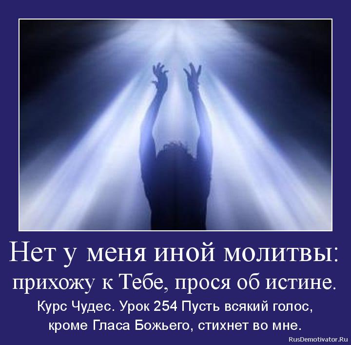 Нет у меня иной молитвы: прихожу к Тебе, прося об истине. - Курс Чудес. Урок 254 Пусть всякий голос, кроме Гласа Божьего, стихнет во мне.