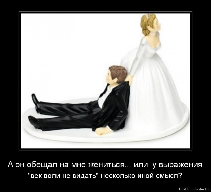 """А он обещал на мне жениться... или  у выражения - """"век воли не видать"""" несколько иной смысл?"""
