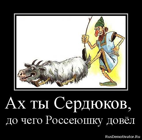 Ах ты Сердюков,  до чего Россеюшку довёл