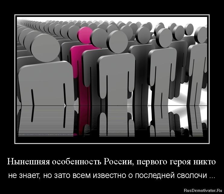 Нынешняя особенность России, первого героя никто - не знает, но зато всем известно о последней сволочи ...