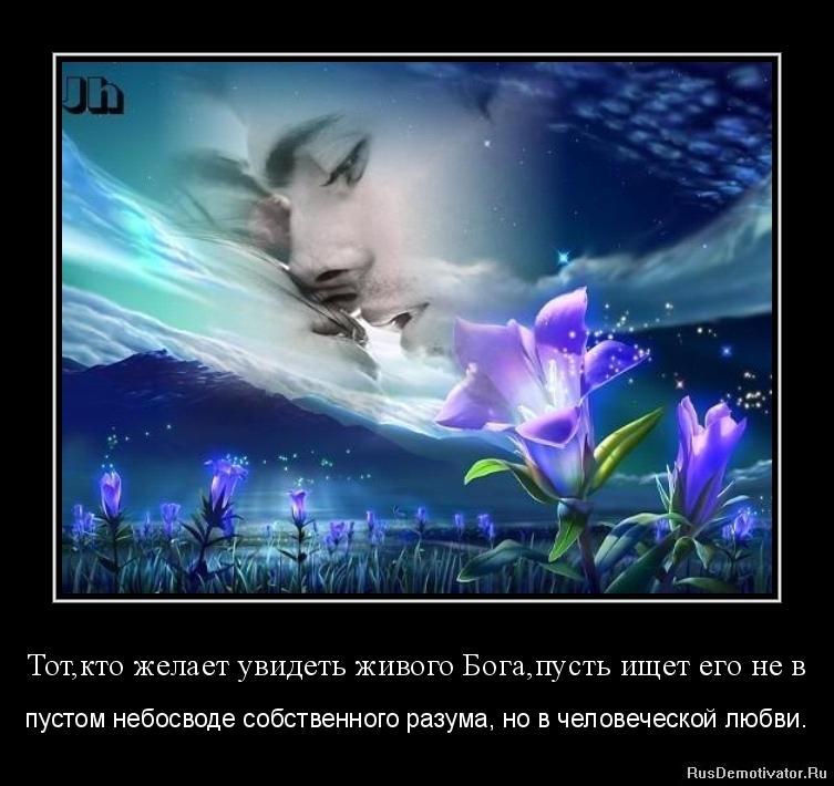 Тот,кто желает увидеть живого Бога,пусть ищет его не в - пустом небосводе собственного разума, но в человеческой любви.