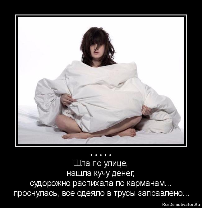 ..... - Шла по улице,  нашла кучу денег,  судорожно распихала по карманам...  проснулась, все одеяло в трусы заправлено...