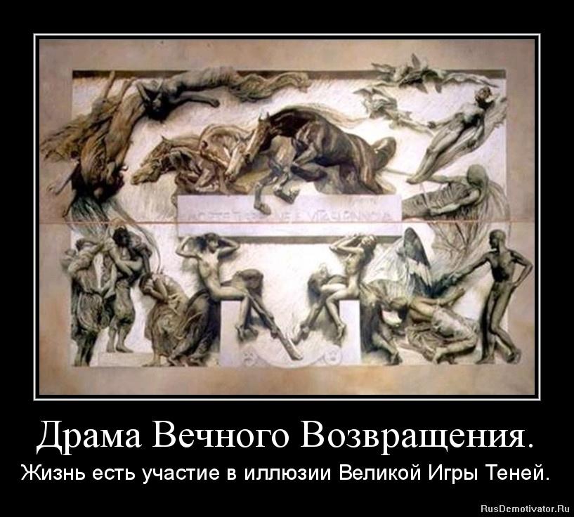Драма Вечного Возвращения. - Жизнь есть участие в иллюзии Великой Игры Теней.