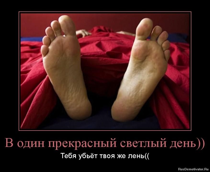 В один прекрасный светлый день)) - Тебя убьёт твоя же лень((
