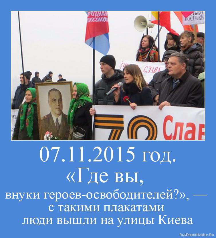 07.11.2015 год. «Где вы,  внуки героев-освободителей?», —  с такими плакатами  люди вышли на улицы Киева