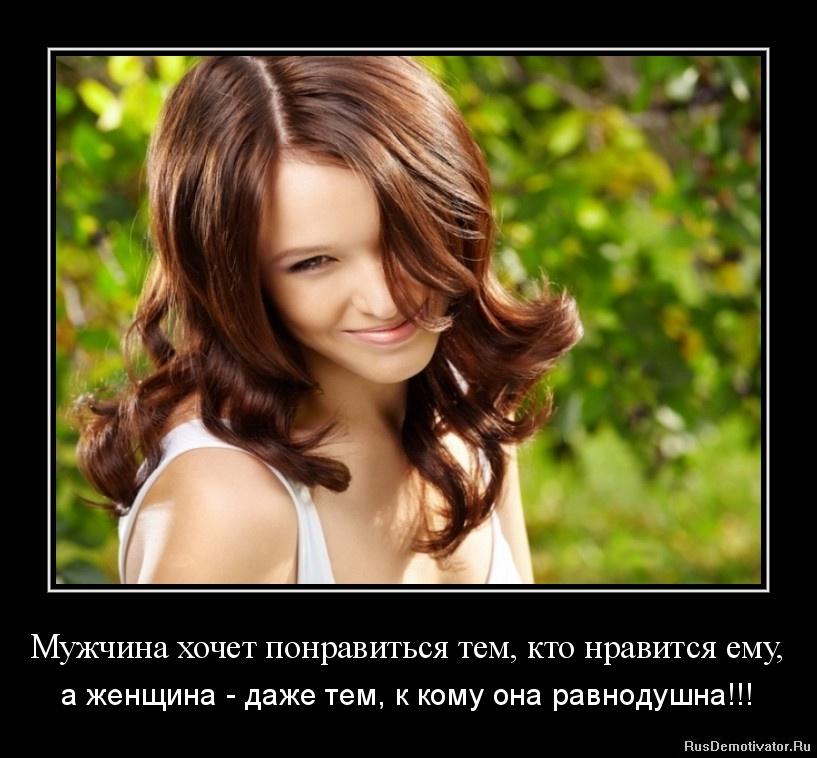 Мужчина хочет понравиться тем, кто нравится ему, - а женщина - даже тем, к кому она равнодушна!!!