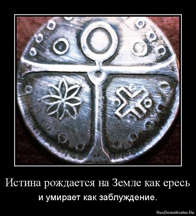 Истина рождается на Земле как ересь - и умирает как заблуждение.