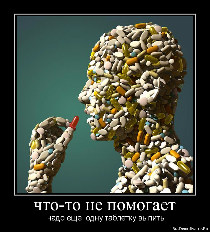 что-то не помогает - надо еще одну таблетку выпить