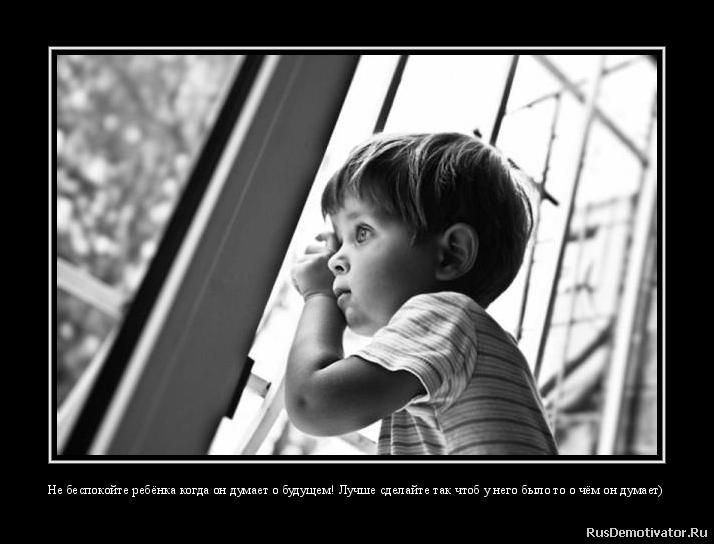 Не беспокойте ребёнка когда он думает о будущем! Лучше сделайте так чтоб у него было то о чём он думает)
