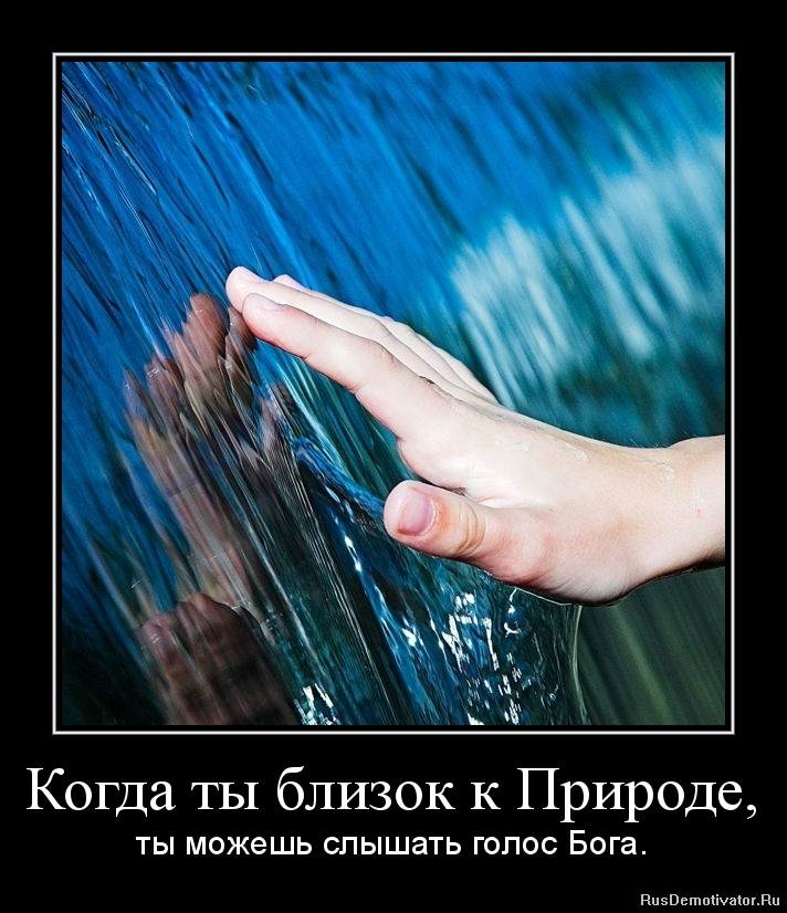 Когда ты близок к Природе, - ты можешь слышать голос Бога.