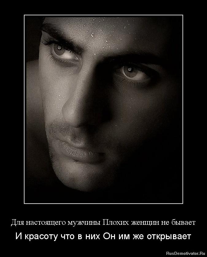 Для настоящего мужчины Плохих женщин не бывает - И красоту что в них Он им же открывает