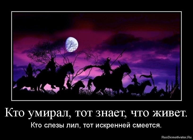 Кто умирал, тот знает, что живет. - Кто слезы лил, тот искренней смеется.