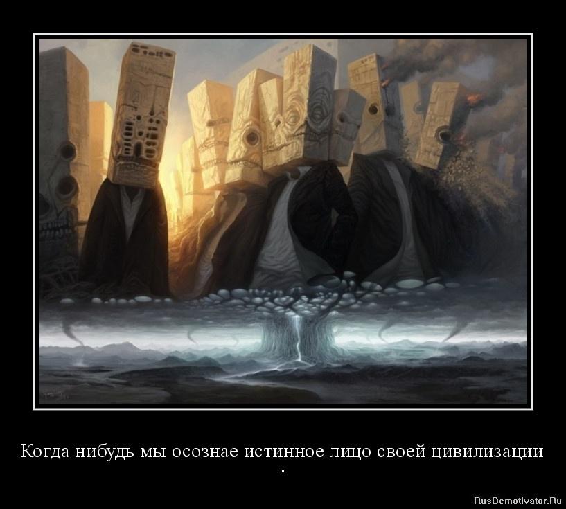 Когда нибудь мы осознае истинное лицо своей цивилизации - .