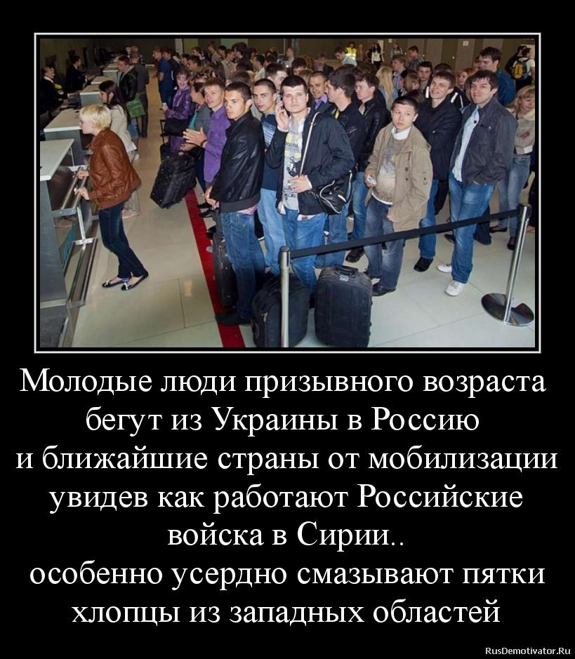 Молодые люди призывного возраста  бегут из Украины в Россию  и ближайшие страны от мобилизации увидев как работают Российские войска в Сирии.. особенно усердно смазывают пятки хлопцы из западных областей