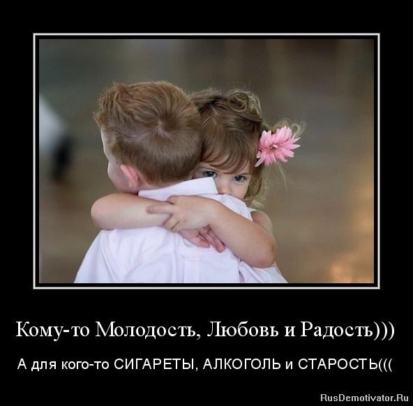Кому-то Молодость, Любовь и Радость))) - А для кого-то СИГАРЕТЫ, АЛКОГОЛЬ и СТАРОСТЬ(((