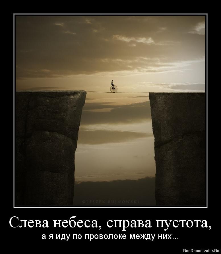 Слева небеса, справа пустота, - а я иду по проволоке между них...