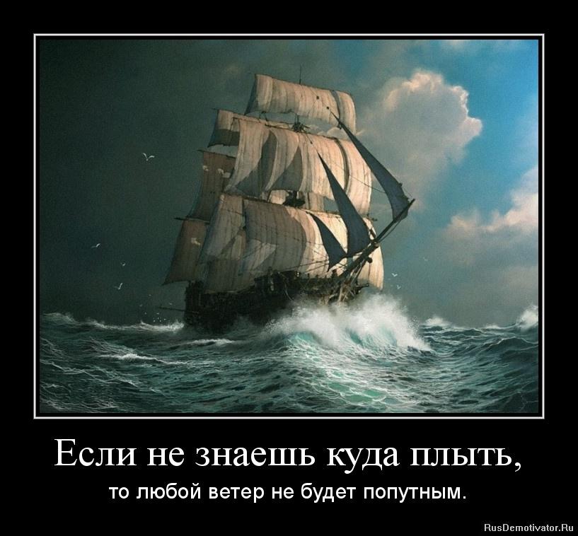 Если не знаешь куда плыть, - то любой ветер не будет попутным.