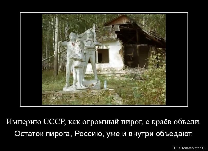 Империю СССР, как огромный пирог, с краёв объели. - Остаток пирога, Россию, уже и внутри объедают.
